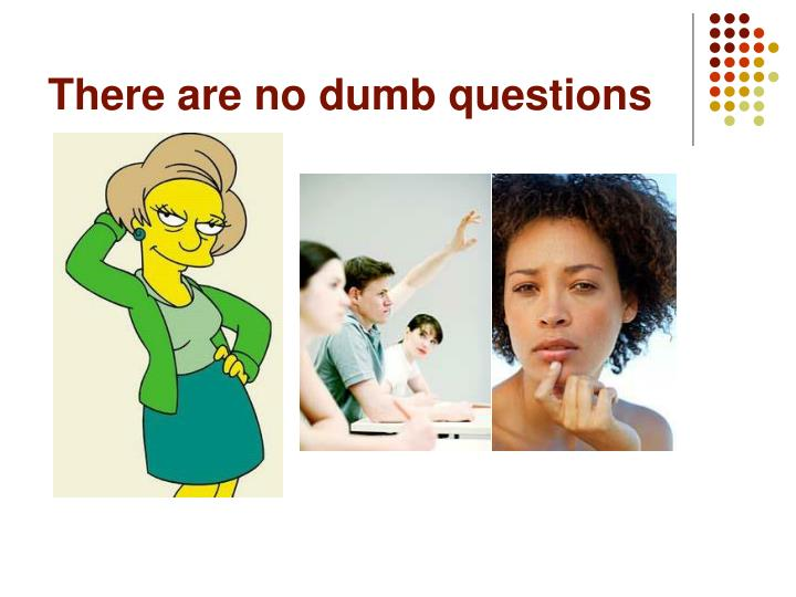 There are no dumb questions
