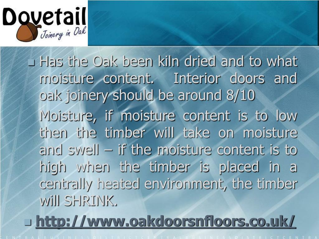 Has the Oak been kiln dried and to what moisture content.  Interior doors and oak joinery should be around 8/10