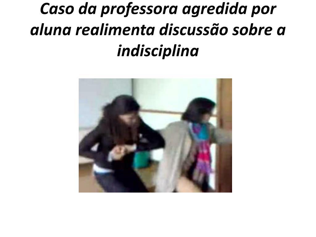 Caso da professora agredida por aluna realimenta discussão sobre a indisciplina