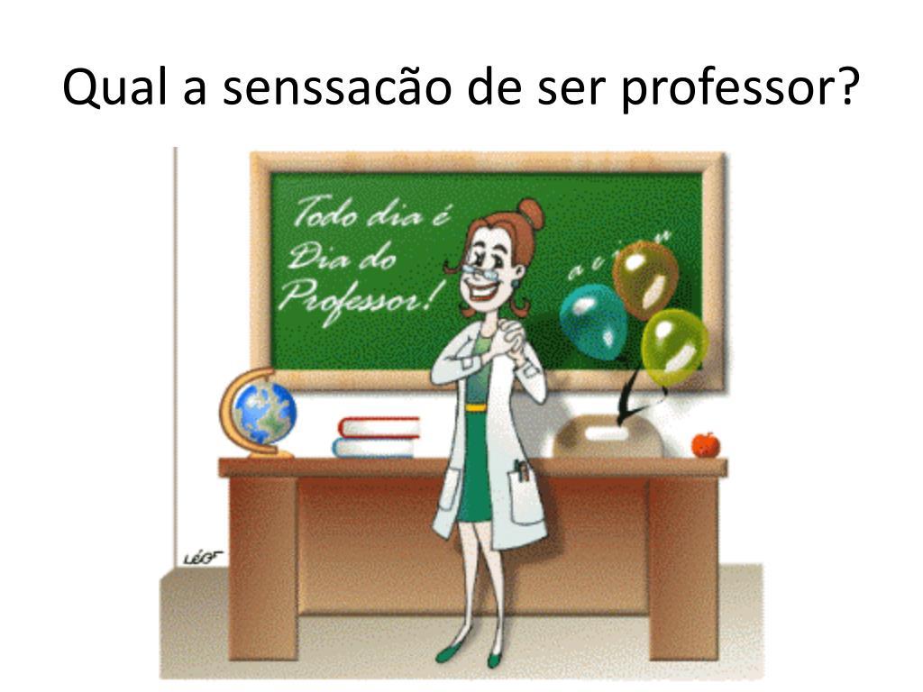 Qual a senssacão de ser professor?