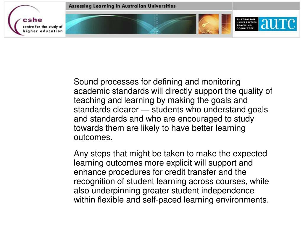 Sound processes for defining and monitoring academic standards will directly support the quality of teaching and learning by making the goals and standards clearer — students who understand goals and standards and who are encouraged to study towards them are likely to have better learning outcomes.