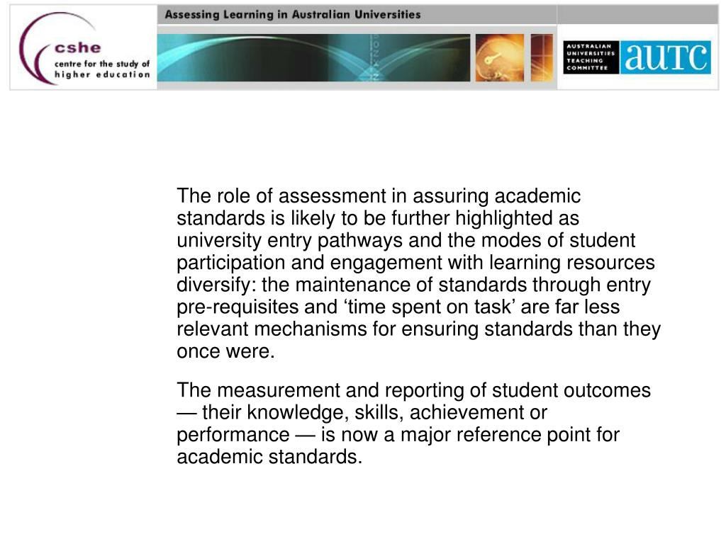 The role of assessment in assuring academic standards is likely to be further highlighted as university entry pathways and the modes of student participation and engagement with learning resources diversify: the maintenance of standards through entry pre-requisites and 'time spent on task' are far less relevant mechanisms for ensuring standards than they once were.