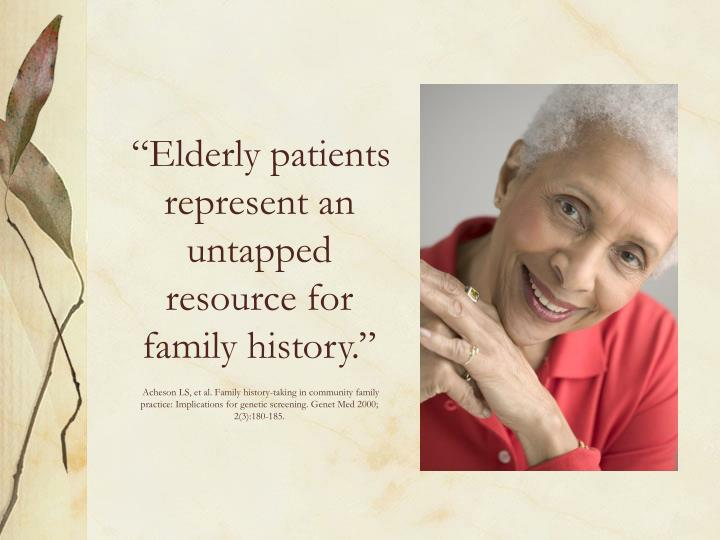 """Elderly patients represent an untapped resource for family history."""