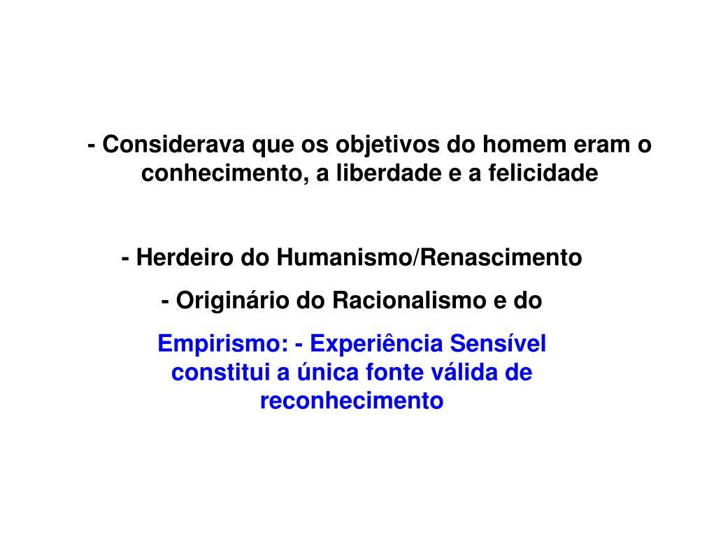 - Considerava que os objetivos do homem eram o conhecimento, a liberdade e a felicidade