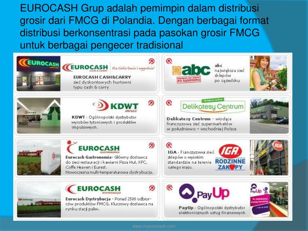 EUROCASH Grup adalah pemimpin dalam distribusi grosir dari FMCG di Polandia. Dengan berbagai format distribusi berkonsentrasi pada pasokan grosir FMCG untuk berbagai pengecer tradisional