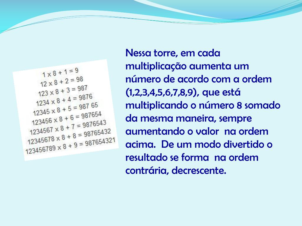 Nessa torre, em cada multiplicação aumenta um número de acordo com a ordem (1,2,3,4,5,6,7,8,9), que está multiplicando o número 8 somado da mesma maneira, sempre  aumentando o valor  na ordem acima.  De um modo divertido o resultado se forma
