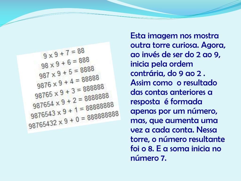 Esta imagem nos mostra  outra torre curiosa. Agora, ao invés de ser do 2 ao 9, inicia pela ordem contrária, do 9 ao 2 . Assim como  o resultado  das contas anteriores a resposta  é formada apenas por um número, mas, que aumenta uma vez a cada conta. Nessa torre, o número resultante foi o 8. E a soma inicia no número 7.