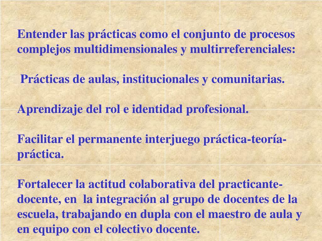 Entender las prácticas como el conjunto de procesos complejos multidimensionales y multirreferenciales: