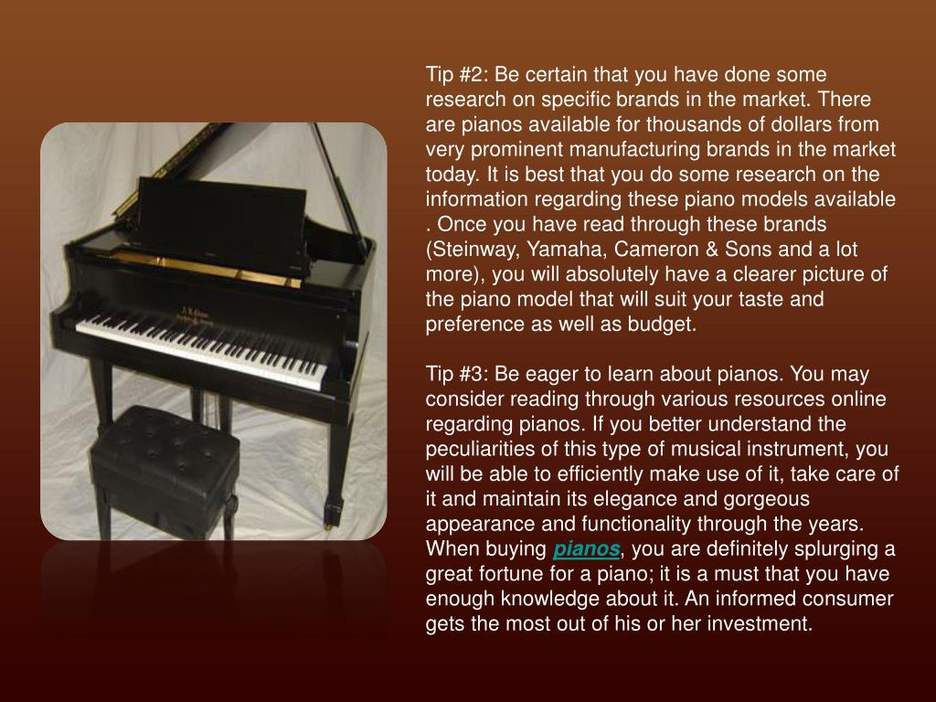 Tip #2: Be certain that you have done some research on specific brands in the market. There are pianos available for thousands of dollars from very prominent manufacturing brands in the market today. It is best that you do some research on the information regarding these piano models available . Once you have read through these brands (Steinway, Yamaha, Cameron & Sons and a lot more), you will absolutely have a clearer picture of the piano model that will suit your taste and preference as well as budget.