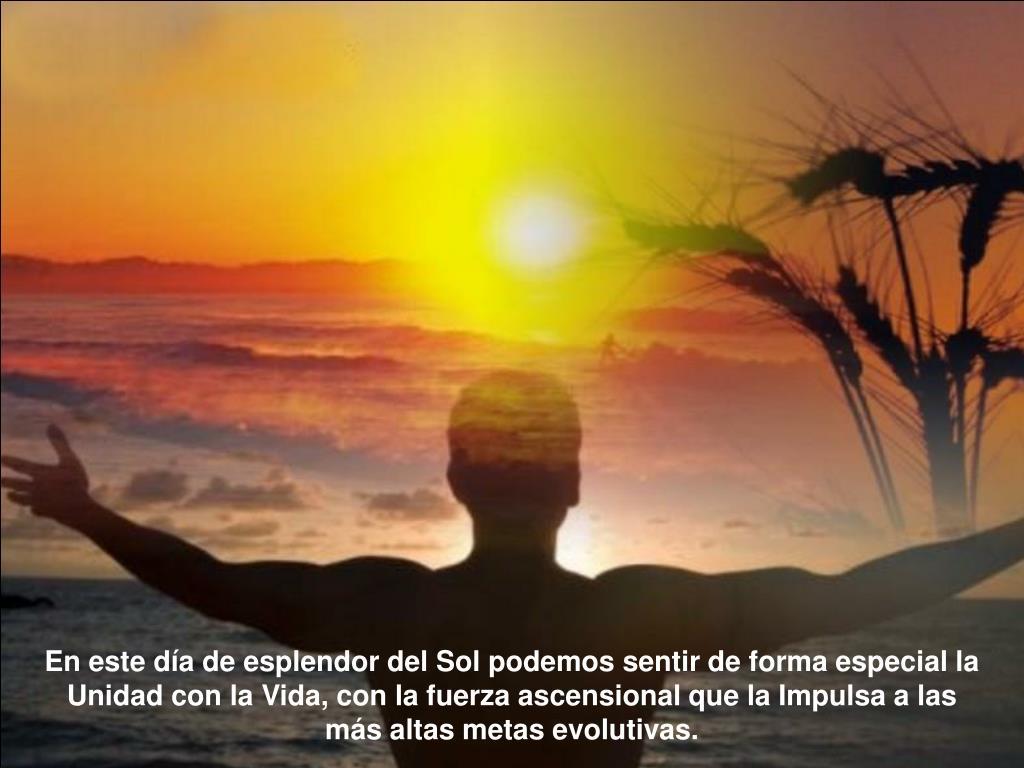 En este día de esplendor del Sol podemos sentir de forma especial la Unidad con la Vida, con la fuerza ascensional que la Impulsa a las más altas metas evolutivas.