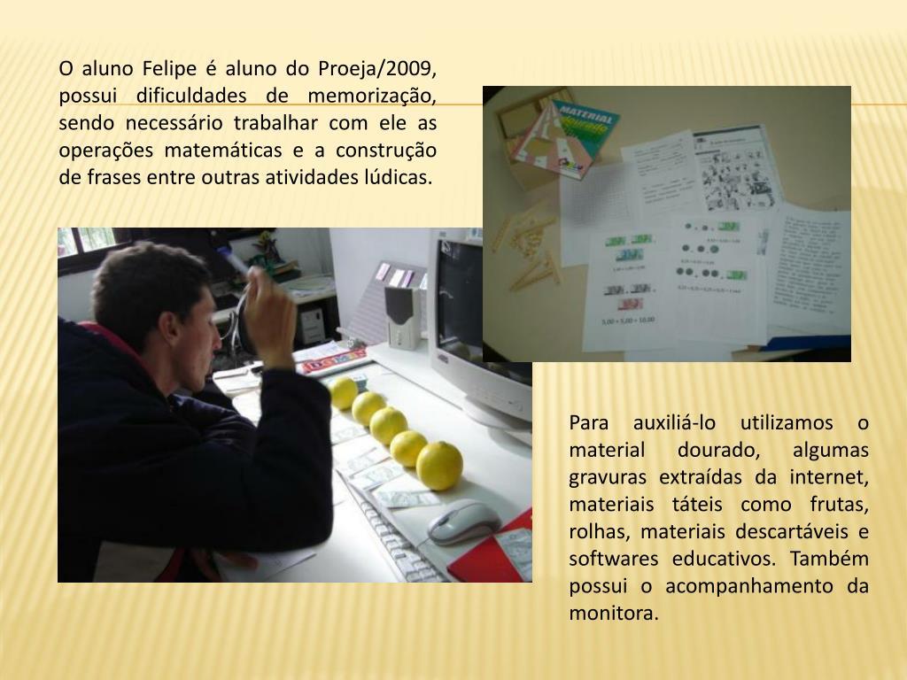 O aluno Felipe é aluno do Proeja/2009, possui dificuldades de memorização, sendo necessário trabalhar com ele as operações matemáticas e a construção de frases entre outras atividades lúdicas.