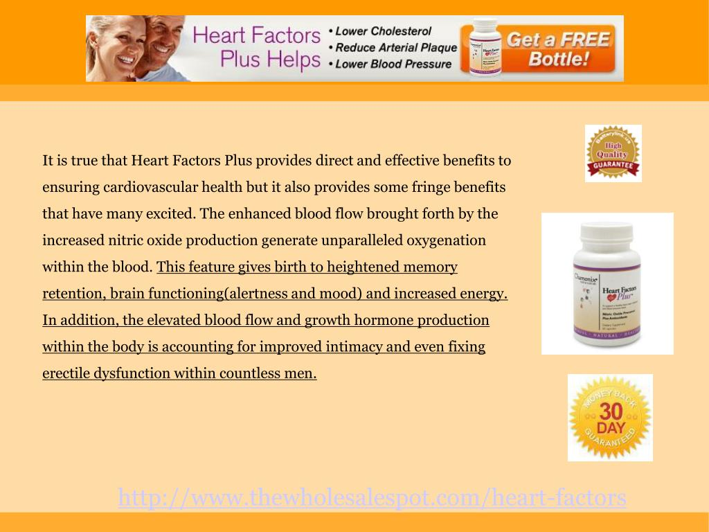 It is true that Heart Factors Plus provides direct and effective benefits to ensuring cardiovascular health but it also provides some fringe benefits that have many excited. The enhanced blood flow brought forth by the increased nitric oxide production generate unparalleled oxygenation within the blood.