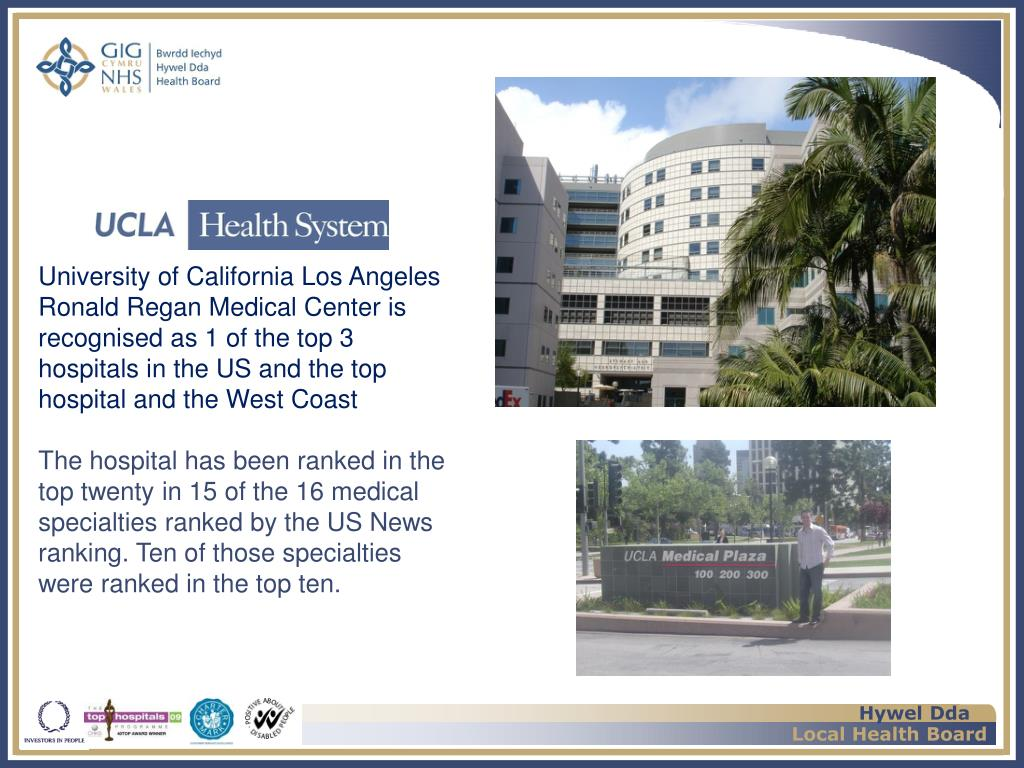 University of California Los Angeles Ronald Regan Medical Center is recognised as 1 of the top 3 hospitals in the US and the top hospital and the West Coast