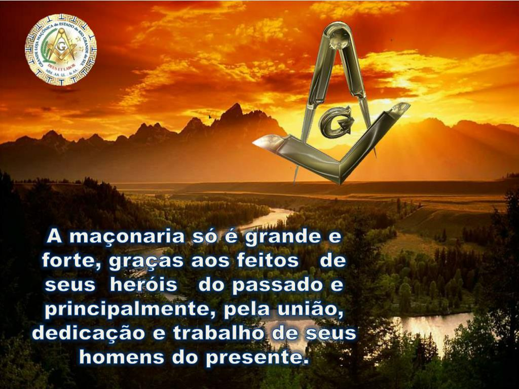 A maçonaria só é grande e forte, graças aos feitos   de   seus  heróis   do passado e principalmente, pela união, dedicação e trabalho de seus homens do presente.