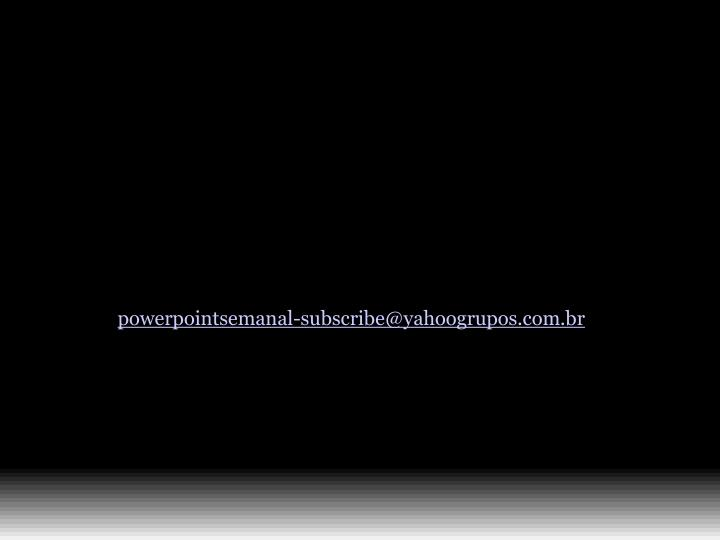 powerpointsemanal-subscribe@yahoogrupos.com.br