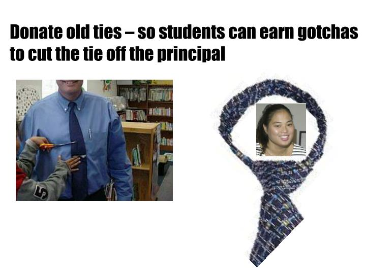 Donate old ties – so students can earn gotchas to cut the tie off the principal