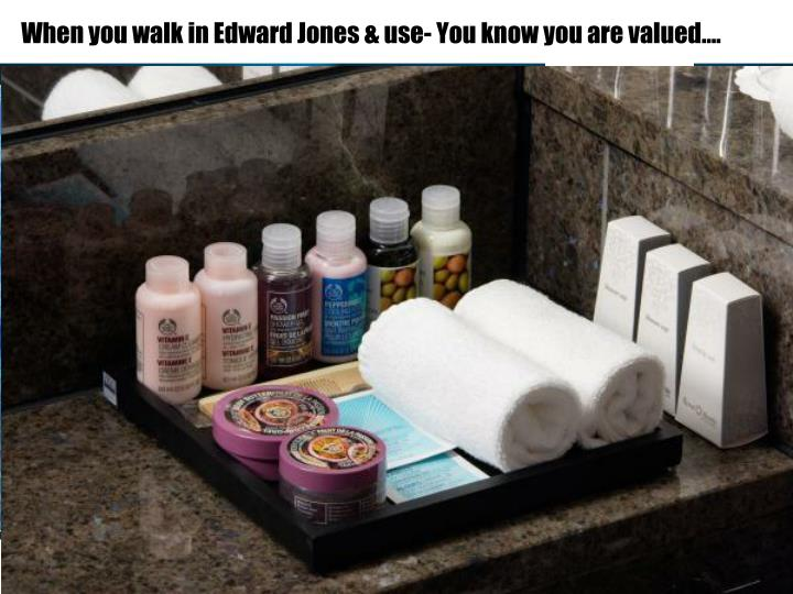 When you walk in Edward Jones & use- You know you are valued….