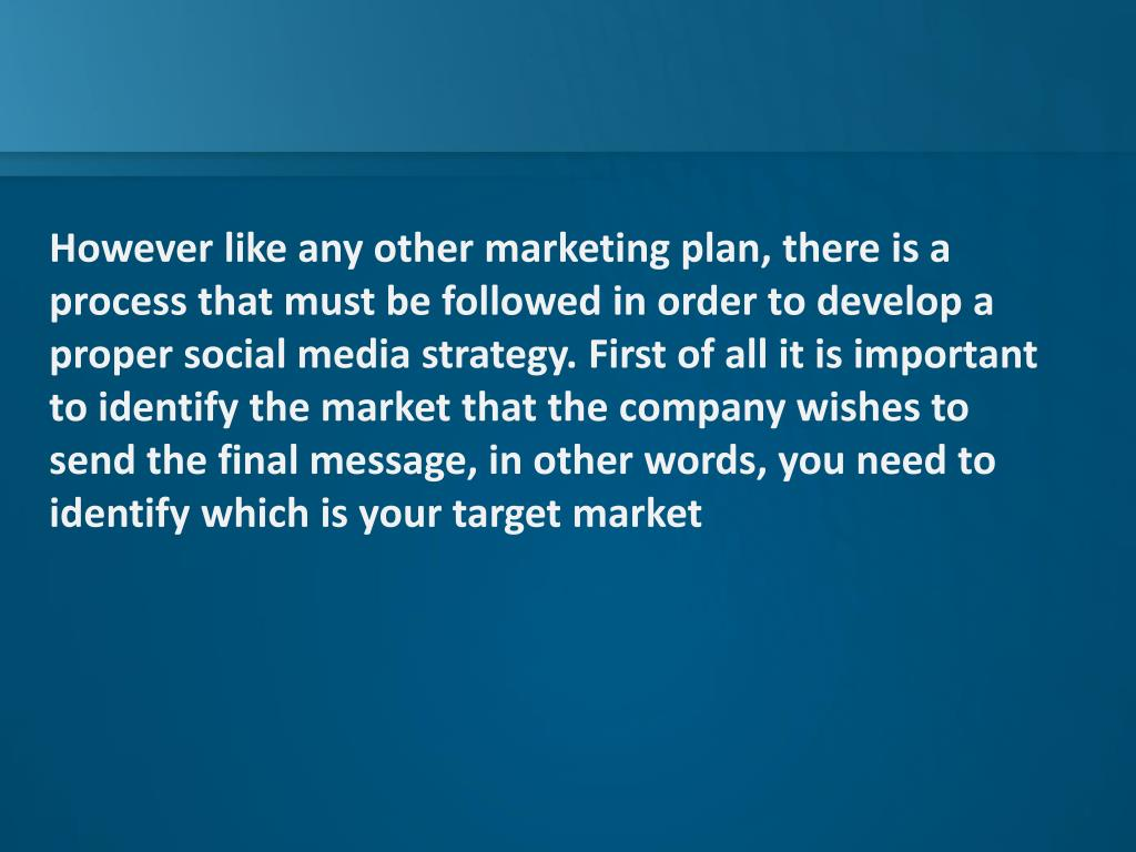 However like any other marketing plan, there is a process that must be followed in order to develop a proper social media strategy. First of all it is important to identify the market that the company wishes to send the final message, in other words, you need to identify which is your target market