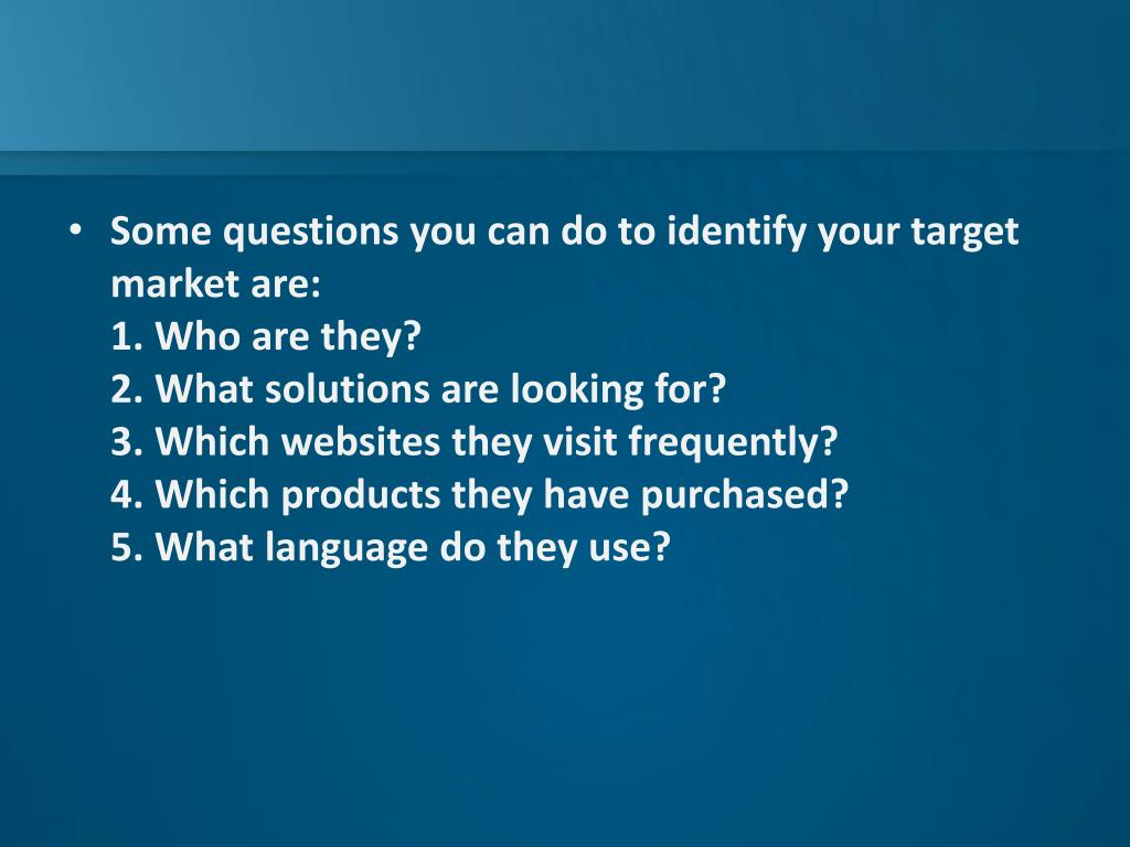 Some questions you can do to identify your target market are: