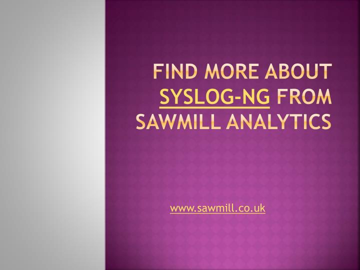 Find more about syslog ng from sawmill analytics