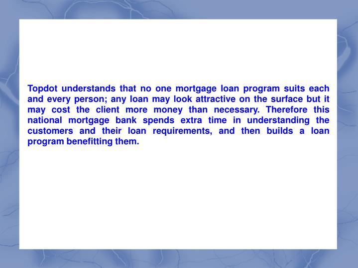 Topdot understands that no one mortgage loan program suits each and every person; any loan may look attractive on the surface but it may cost the client more money than necessary. Therefore this national mortgage bank spends extra time in understanding the customers and their loan requirements, and then builds a loan program benefitting them.