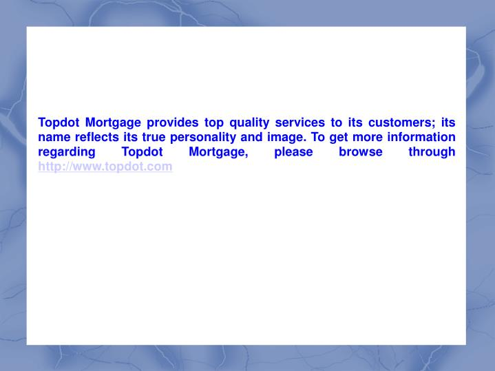 Topdot Mortgage provides top quality services to its customers; its name reflects its true personality and image. To get more information regarding Topdot Mortgage, please browse through