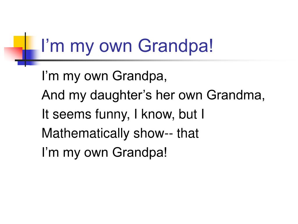 I'm my own Grandpa!