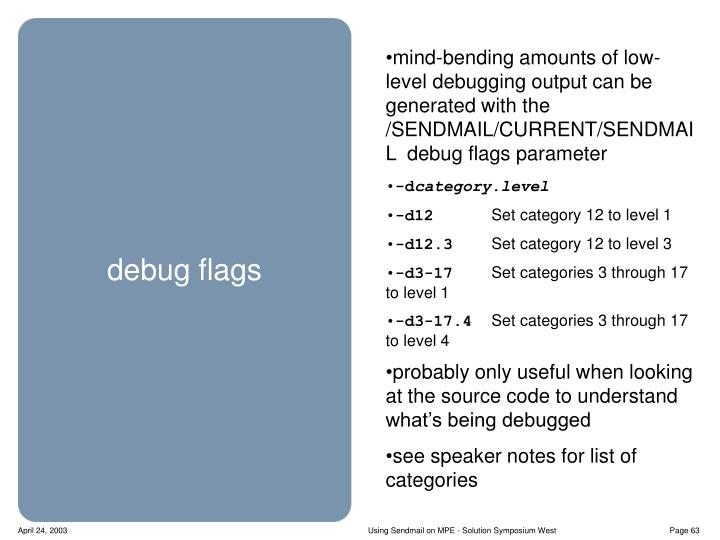 mind-bending amounts of low-level debugging output can be generated with the /SENDMAIL/CURRENT/SENDMAIL  debug flags parameter