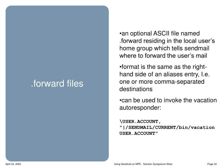 an optional ASCII file named .forward residing in the local user's home group which tells sendmail where to forward the user's mail