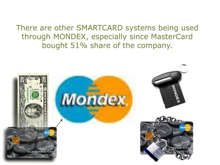 There are other SMARTCARD systems being used through MONDEX, especially since MasterCard bought 51% share of the company.