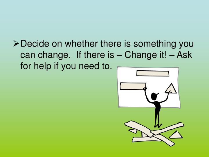 Decide on whether there is something you can change.  If there is – Change it! – Ask for help if you need to.