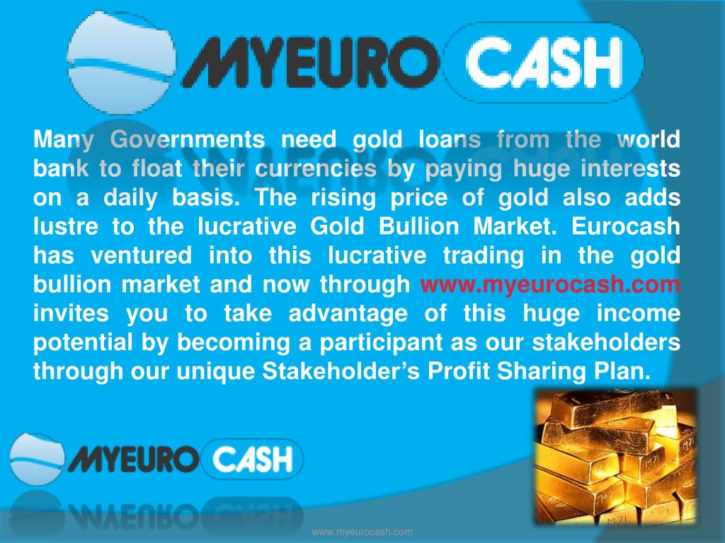Many Governments need gold loans from the world bank to float their currencies by paying huge interests on a daily basis. The rising price of gold also adds lustre to the lucrative Gold Bullion Market. Eurocash has ventured into this lucrative trading in the gold bullion market and now through