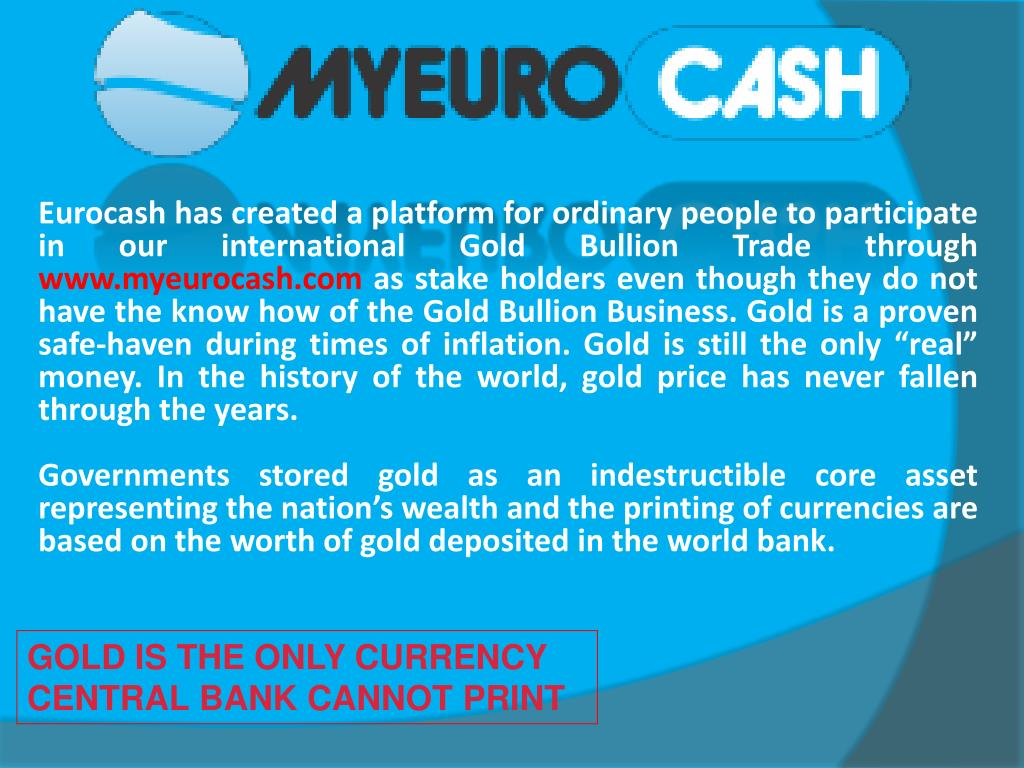 Eurocash has created a platform for ordinary people to participate in our international Gold Bullion Trade through