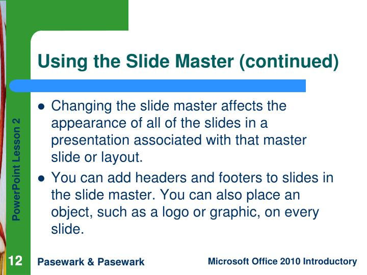 Changing the slide master affects the appearance of all of the slides in a presentation associated with that master slide or layout.