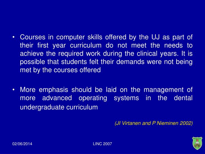 Courses in computer skills offered by the UJ as part of their first year curriculum do not meet the needs to achieve the required work during the clinical years. It is possible that students felt their demands were not being met by the courses offered