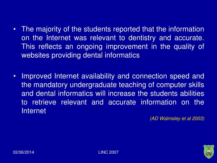 The majority of the students reported that the information on the Internet was relevant to dentistry and accurate. This reflects an ongoing improvement in the quality of websites providing dental informatics