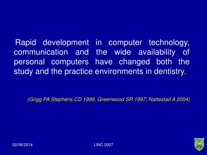 Rapid development in computer technology, communication and the wide availability of personal computers have changed both the study and the practice environments in dentistry.