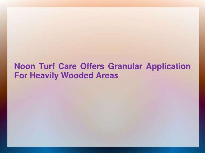 Noon turf care offers granular application for heavily wooded areas