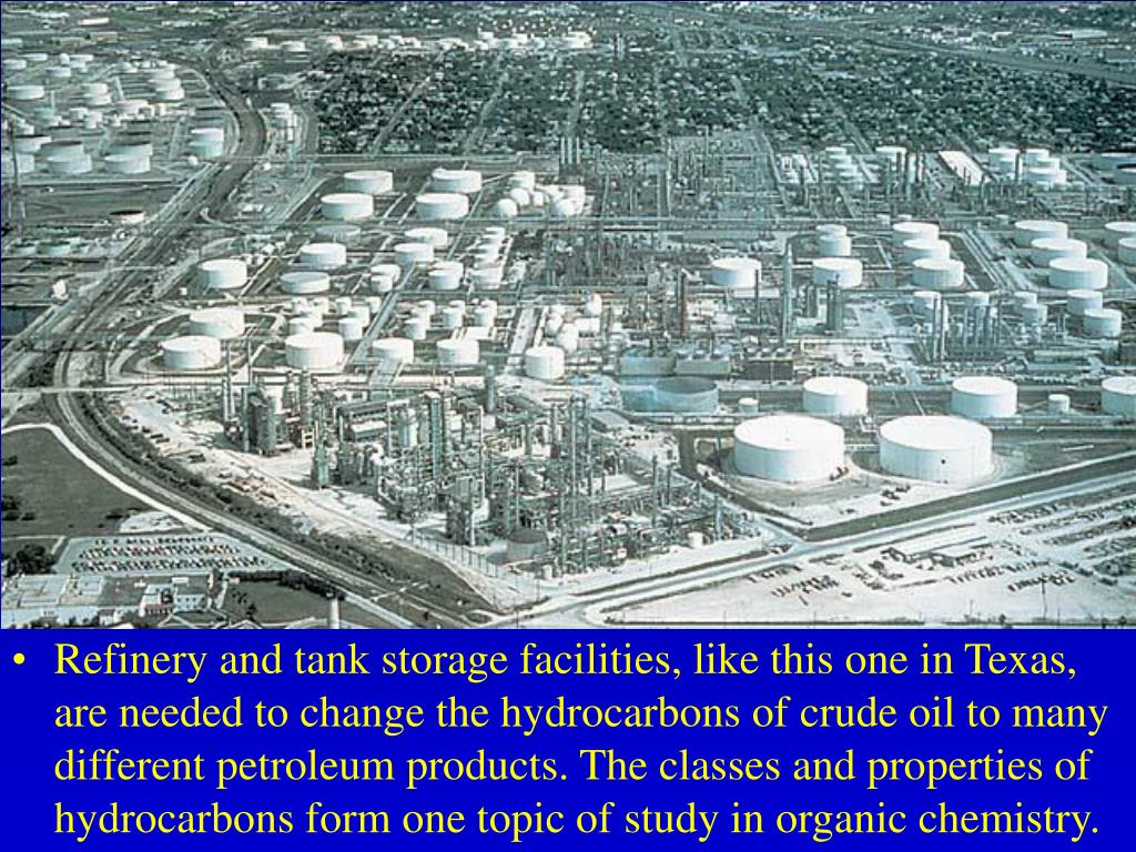 Refinery and tank storage facilities, like this one in Texas, are needed to change the hydrocarbons of crude oil to many different petroleum products. The classes and properties of hydrocarbons form one topic of study in organic chemistry.