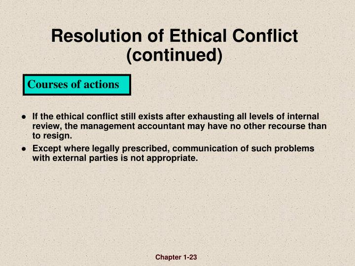 If the ethical conflict still exists after exhausting all levels of internal review, the management accountant may have no other recourse than to resign.