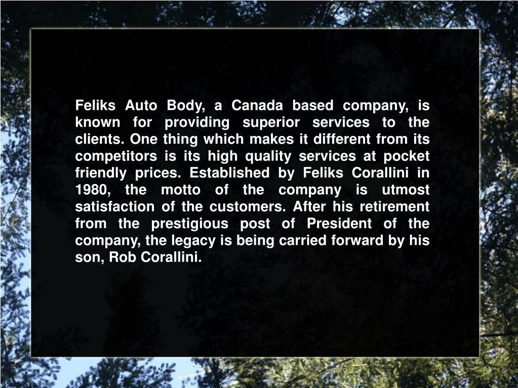 Feliks Auto Body, a Canada based company, is known for providing superior services to the clients. One thing which makes it different from its competitors is its high quality services at pocket friendly prices. Established by Feliks Corallini in 1980, the motto of the company is utmost satisfaction of the customers. After his retirement from the prestigious post of President of the company, the legacy is being carried forward by his son, Rob Corallini.