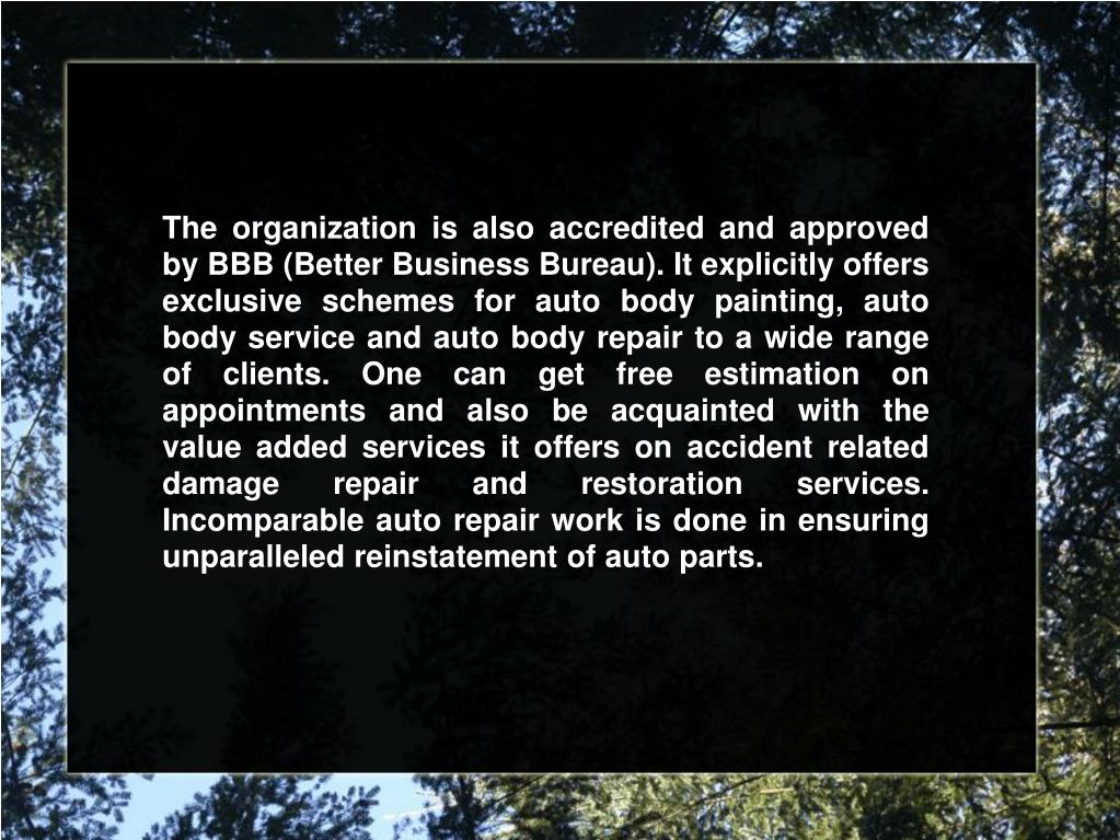 The organization is also accredited and approved by BBB (Better Business Bureau). It explicitly offers exclusive schemes for auto body painting, auto body service and auto body repair to a wide range of clients. One can get free estimation on appointments and also be acquainted with the value added services it offers on accident related damage repair and restoration services. Incomparable auto repair work is done in ensuring unparalleled reinstatement of auto parts.