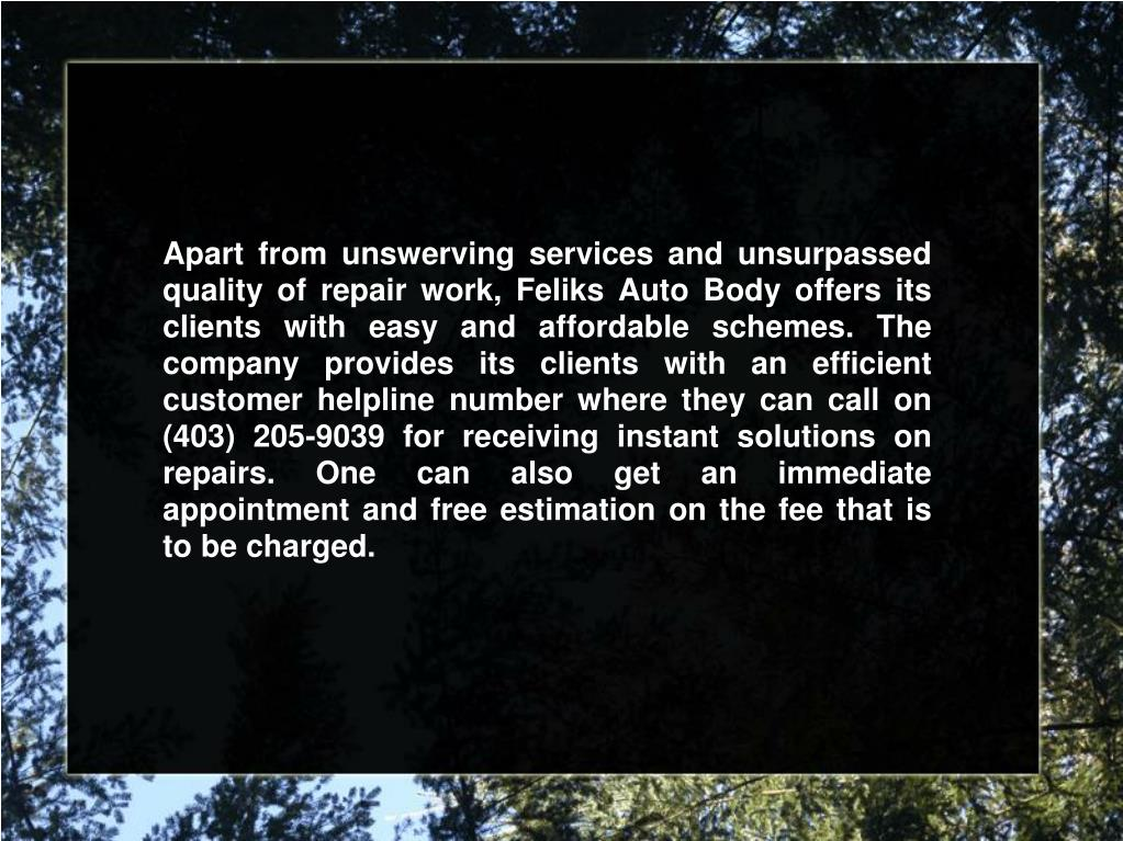 Apart from unswerving services and unsurpassed quality of repair work, Feliks Auto Body offers its clients with easy and affordable schemes. The company provides its clients with an efficient customer helpline number where they can call on (403) 205-9039 for receiving instant solutions on repairs. One can also get an immediate appointment and free estimation on the fee that is to be charged.