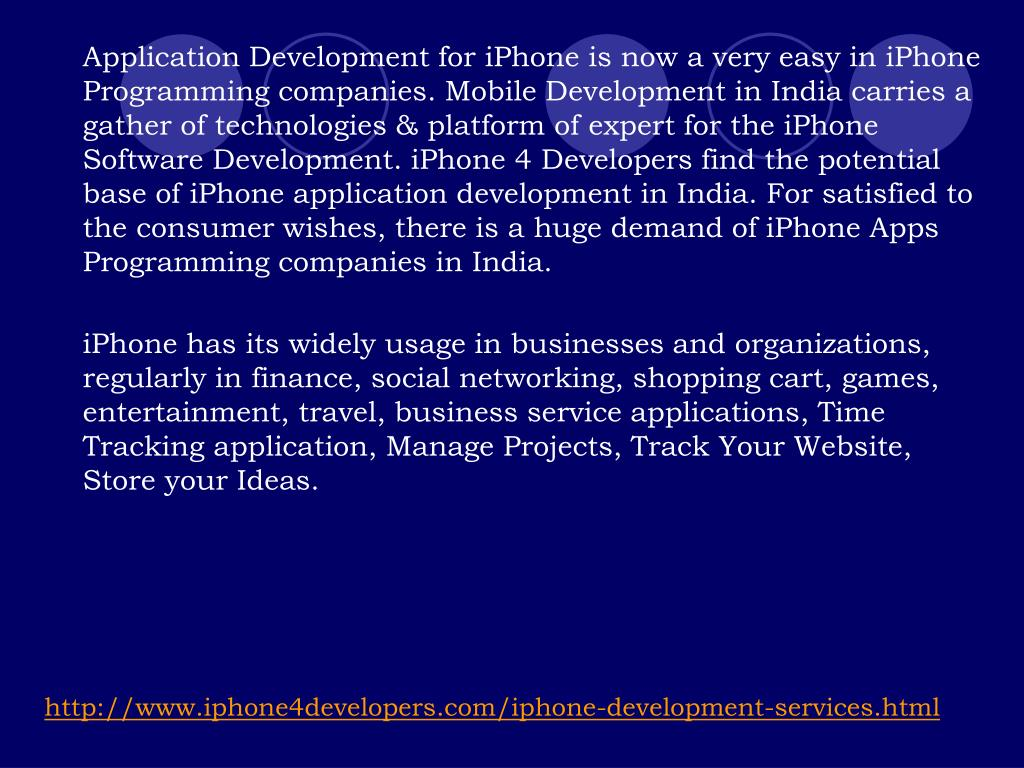 Application Development for iPhone is now a very easy in iPhone Programming companies. Mobile Development in India carries a gather of technologies & platform of expert for the iPhone Software Development. iPhone 4 Developers find the potential base of iPhone application development in India. For satisfied to the consumer wishes, there is a huge demand of iPhone Apps Programming companies in India.