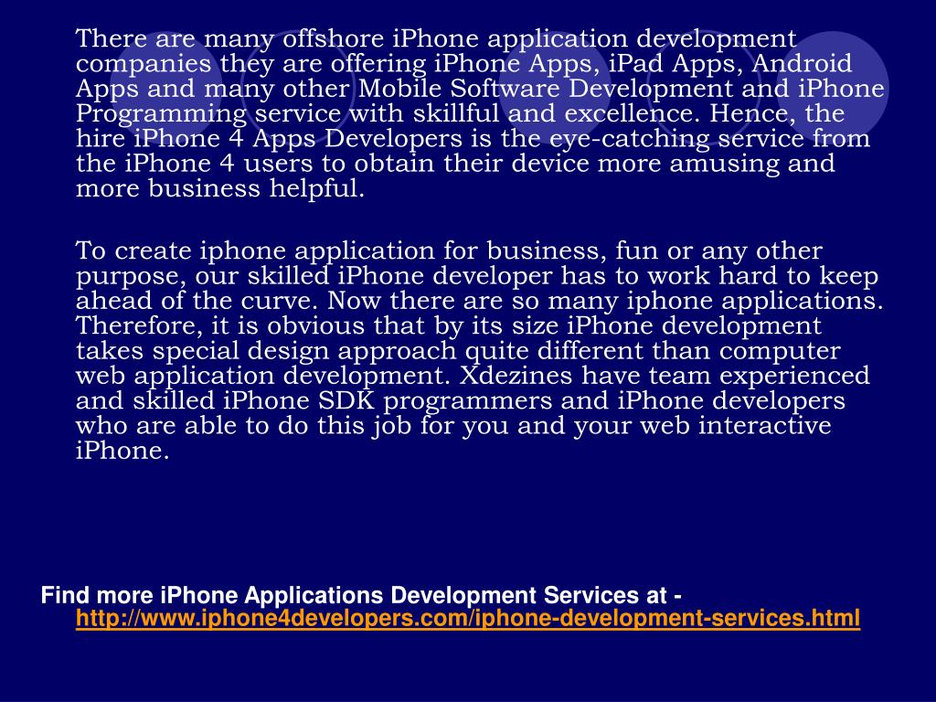 There are many offshore iPhone application development companies they are offering iPhone Apps, iPad Apps, Android Apps and many other Mobile Software Development and iPhone Programming service with skillful and excellence. Hence, the hire iPhone 4 Apps Developers is the eye-catching service from the iPhone 4 users to obtain their device more amusing and more business helpful.