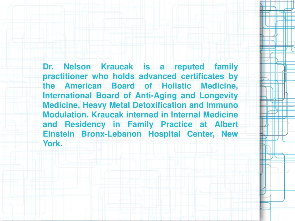 Dr. Nelson Kraucak is a reputed family practitioner who holds advanced certificates by the American Board of Holistic Medicine, International Board of Anti-Aging and Longevity Medicine, Heavy Metal Detoxification and Immuno Modulation. Kraucak interned in Internal Medicine and Residency in Family Practice at Albert Einstein Bronx-Lebanon Hospital Center, New York.