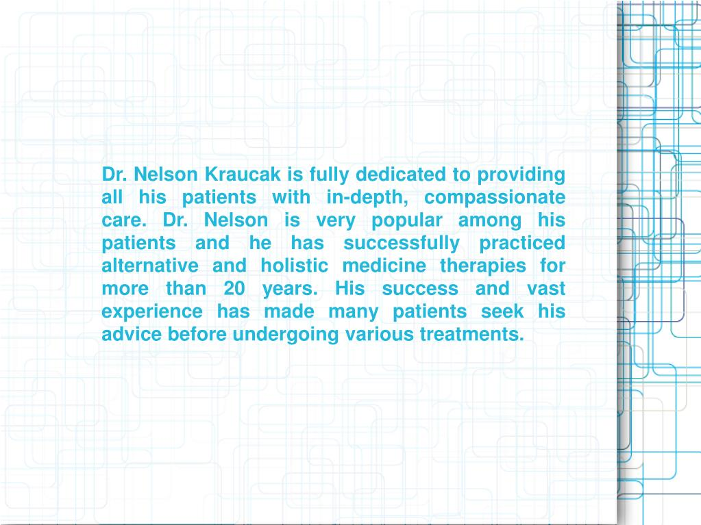 Dr. Nelson Kraucak is fully dedicated to providing all his patients with in-depth, compassionate care. Dr. Nelson is very popular among his patients and he has successfully practiced alternative and holistic medicine therapies for more than 20 years. His success and vast experience has made many patients seek his advice before undergoing various treatments.