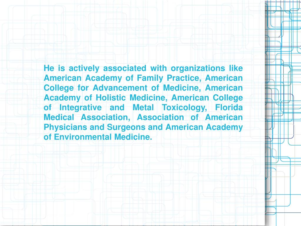 He is actively associated with organizations like American Academy of Family Practice, American College for Advancement of Medicine, American Academy of Holistic Medicine, American College of Integrative and Metal Toxicology, Florida Medical Association, Association of American Physicians and Surgeons and American Academy of Environmental Medicine.
