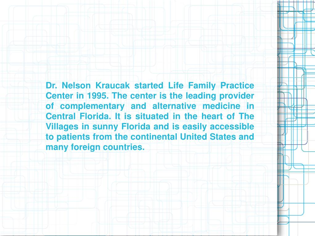 Dr. Nelson Kraucak started Life Family Practice Center in 1995. The center is the leading provider of complementary and alternative medicine in Central Florida. It is situated in the heart of The Villages in sunny Florida and is easily accessible to patients from the continental United States and many foreign countries.