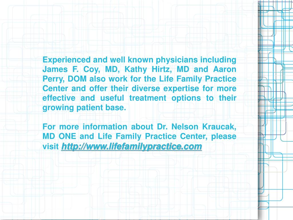 Experienced and well known physicians including James F. Coy, MD, Kathy Hirtz, MD and Aaron Perry, DOM also work for the Life Family Practice Center and offer their diverse expertise for more effective and useful treatment options to their growing patient base.